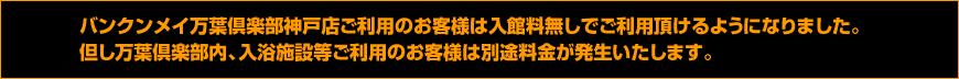 バンクンメイ万葉倶楽部神戸店ご利用のお客様は入館料無しでご利用頂けるようになりました。但し万葉倶楽部内、入浴施設等ご利用のお客様は別途料金が発生いたします。